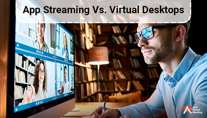 App Streaming vs. Virtual Desktops: Which One To Choose